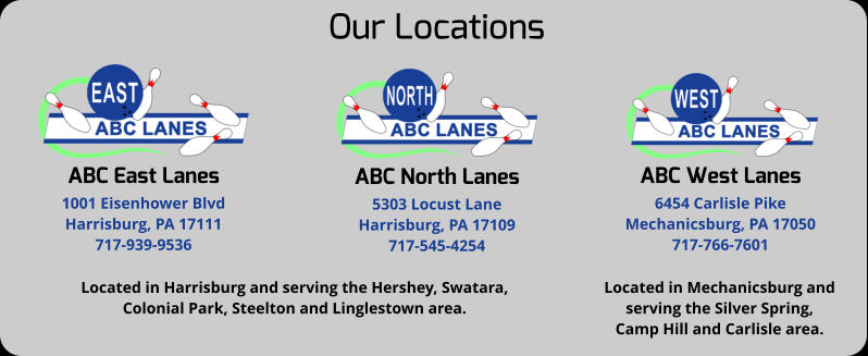Our Locations ABC East Lanes 1001 Eisenhower Blvd Harrisburg, PA 17111 717-939-9536 ABC North Lanes 5303 Locust Lane Harrisburg, PA 17109 717-545-4254 ABC West Lanes 6454 Carlisle Pike Mechanicsburg, PA 17050 717-766-7601 Located in Harrisburg and serving the Hershey, Swatara, Colonial Park, Steelton and Linglestown area. Located in Mechanicsburg and  serving the Silver Spring,  Camp Hill and Carlisle area.